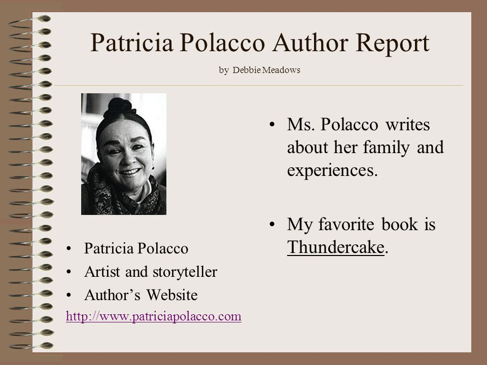 Patricia Polacco Author Report by Debbie Meadows Ms. Polacco writes about her family and experiences. My favorite book is Thundercake. Patricia Polacc