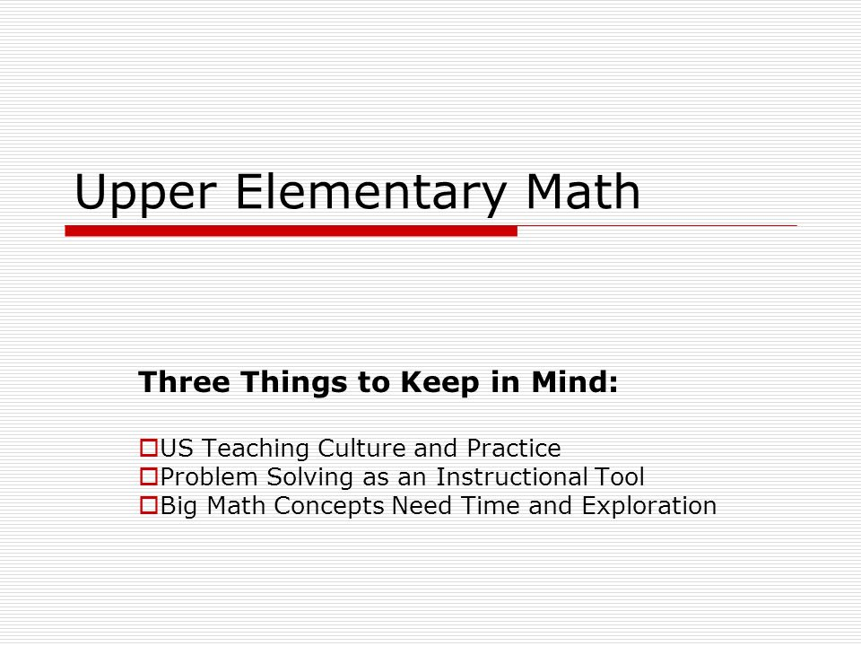Upper Elementary Math Three Things to Keep in Mind: US Teaching Culture and Practice Problem Solving as an Instructional Tool Big Math Concepts Need Time and Exploration