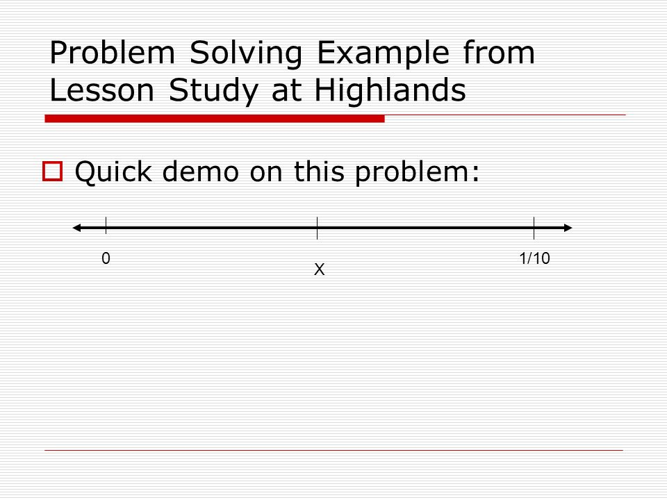 Problem Solving Example from Lesson Study at Highlands Quick demo on this problem: 01/10 X