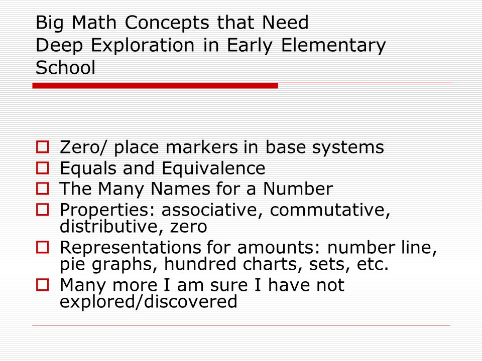 Big Math Concepts that Need Deep Exploration in Early Elementary School Zero/ place markers in base systems Equals and Equivalence The Many Names for a Number Properties: associative, commutative, distributive, zero Representations for amounts: number line, pie graphs, hundred charts, sets, etc.