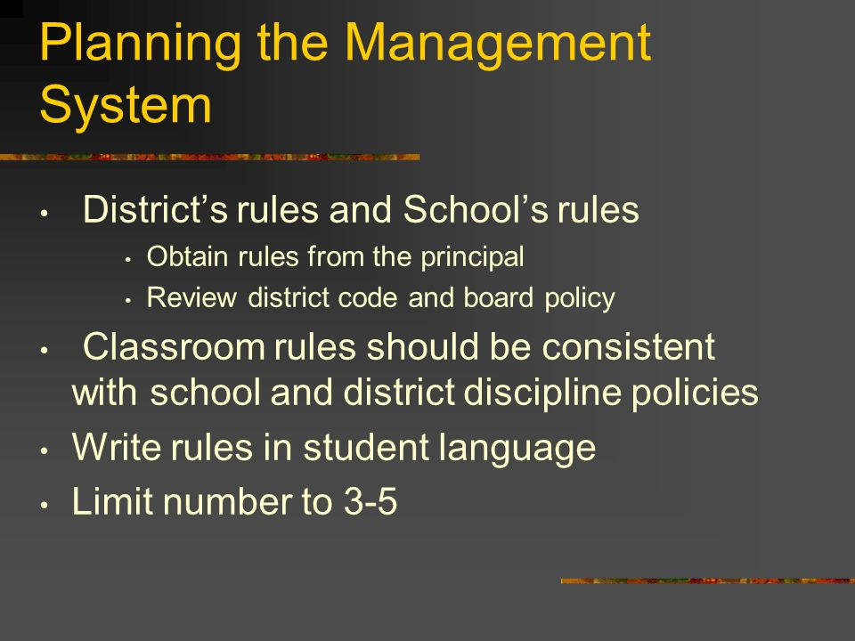 Planning the Management System Districts rules and Schools rules Obtain rules from the principal Review district code and board policy Classroom rules should be consistent with school and district discipline policies Write rules in student language Limit number to 3-5