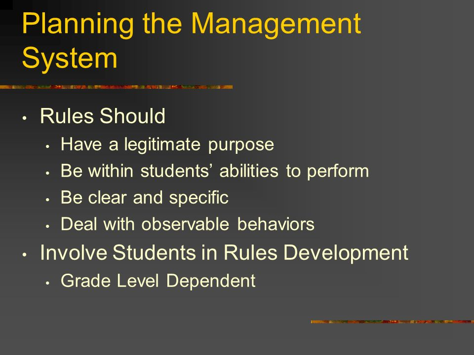 Planning the Management System Rules Should Have a legitimate purpose Be within students abilities to perform Be clear and specific Deal with observable behaviors Involve Students in Rules Development Grade Level Dependent