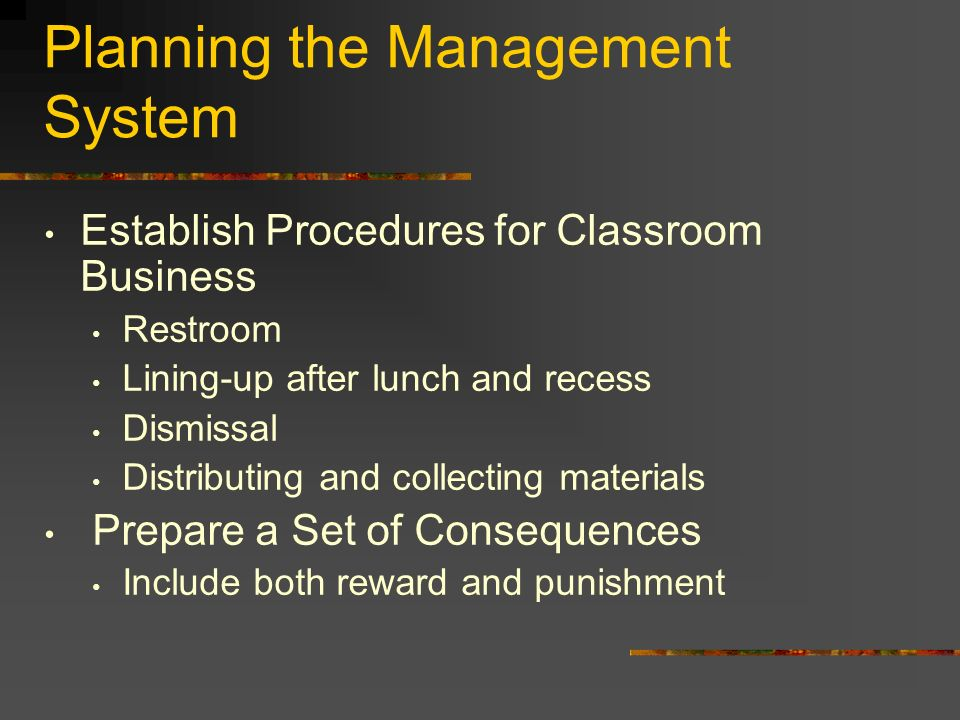 Planning the Management System Establish Procedures for Classroom Business Restroom Lining-up after lunch and recess Dismissal Distributing and collecting materials Prepare a Set of Consequences Include both reward and punishment