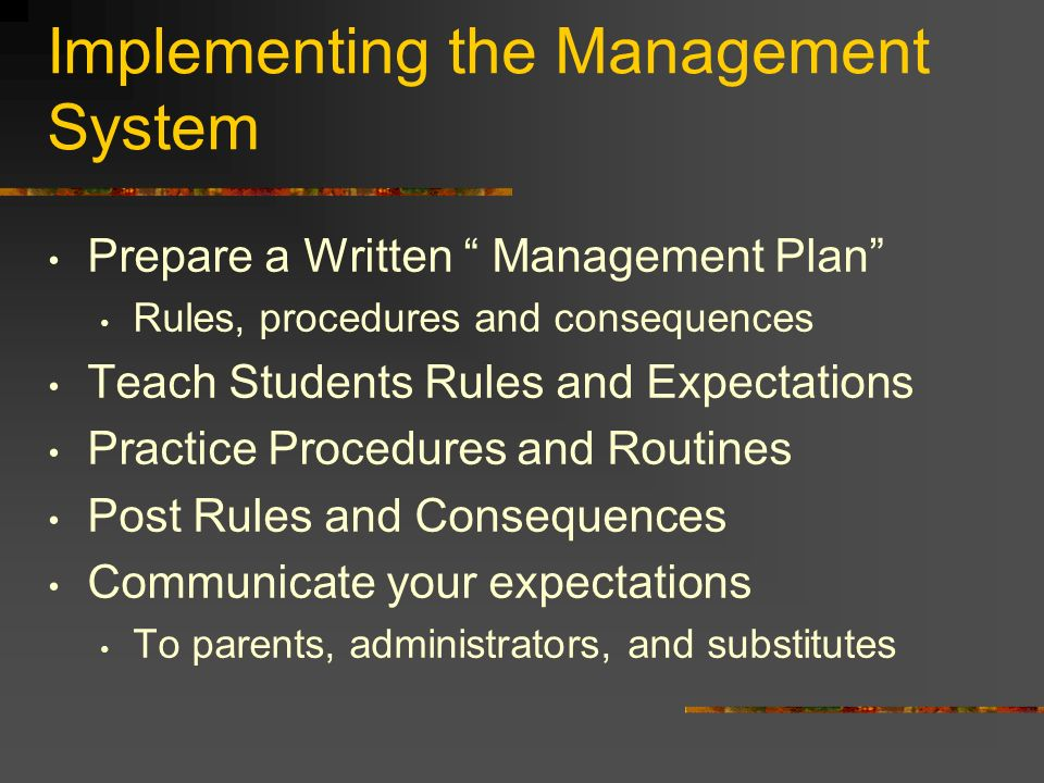 Implementing the Management System Prepare a Written Management Plan Rules, procedures and consequences Teach Students Rules and Expectations Practice Procedures and Routines Post Rules and Consequences Communicate your expectations To parents, administrators, and substitutes