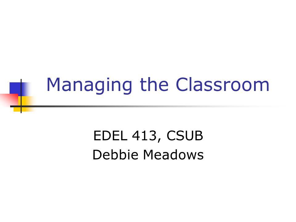Managing the Classroom EDEL 413, CSUB Debbie Meadows