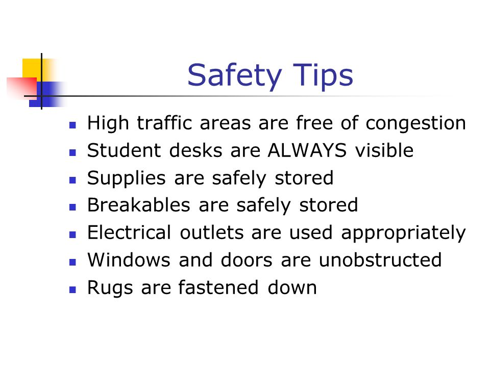 Safety Tips High traffic areas are free of congestion Student desks are ALWAYS visible Supplies are safely stored Breakables are safely stored Electri