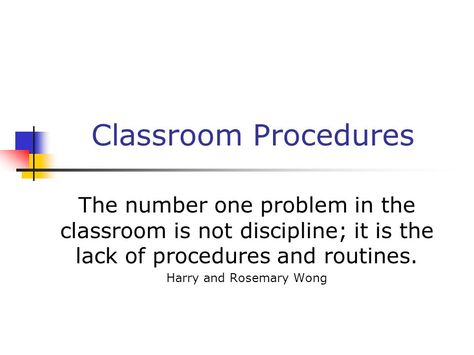 Classroom Procedures The number one problem in the classroom is not discipline; it is the lack of procedures and routines. Harry and Rosemary Wong