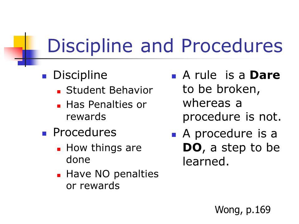 Discipline and Procedures Discipline Student Behavior Has Penalties or rewards Procedures How things are done Have NO penalties or rewards A rule is a