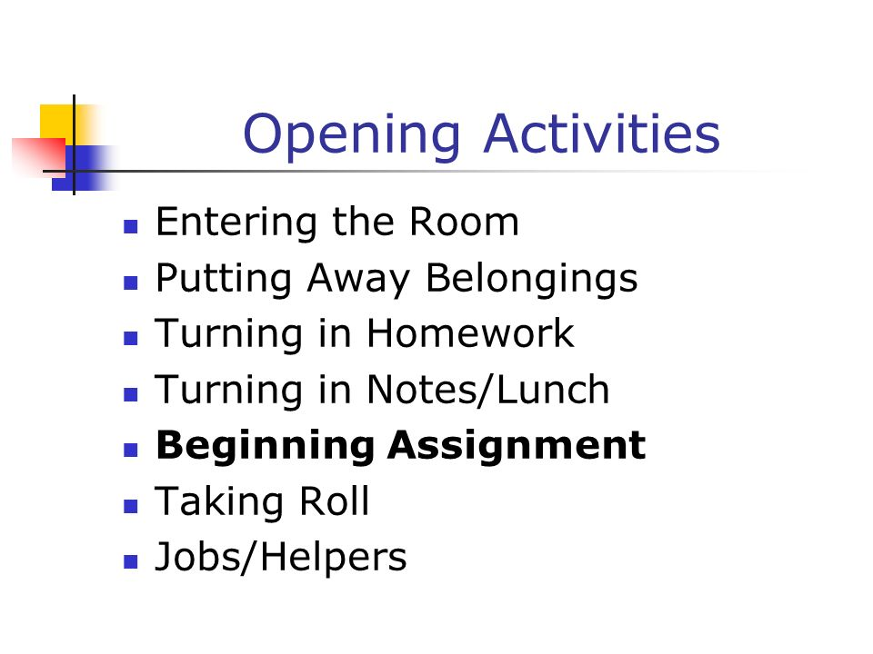 Opening Activities Entering the Room Putting Away Belongings Turning in Homework Turning in Notes/Lunch Beginning Assignment Taking Roll Jobs/Helpers