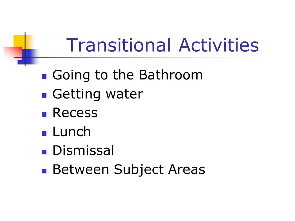 Transitional Activities Going to the Bathroom Getting water Recess Lunch Dismissal Between Subject Areas