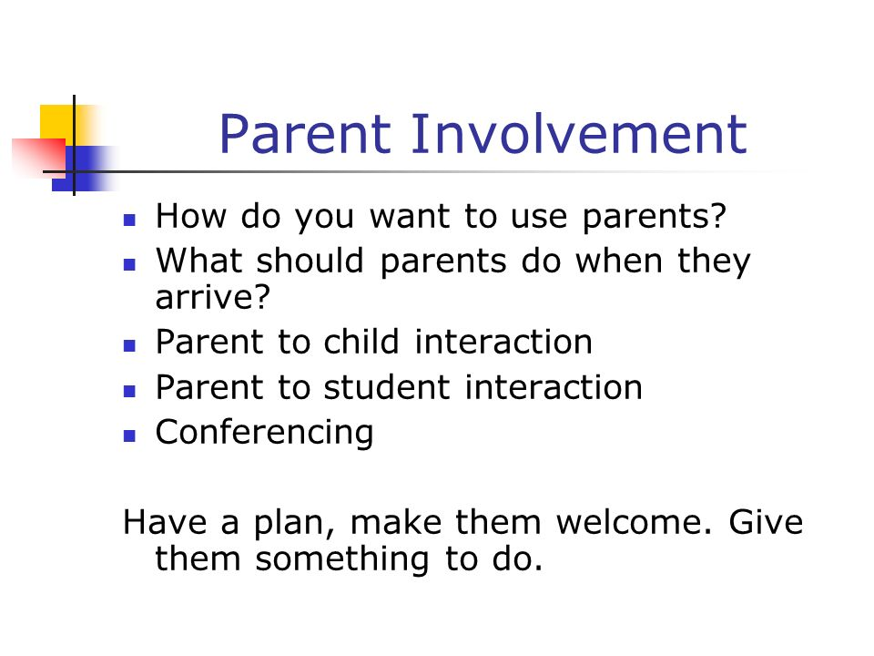 Parent Involvement How do you want to use parents? What should parents do when they arrive? Parent to child interaction Parent to student interaction