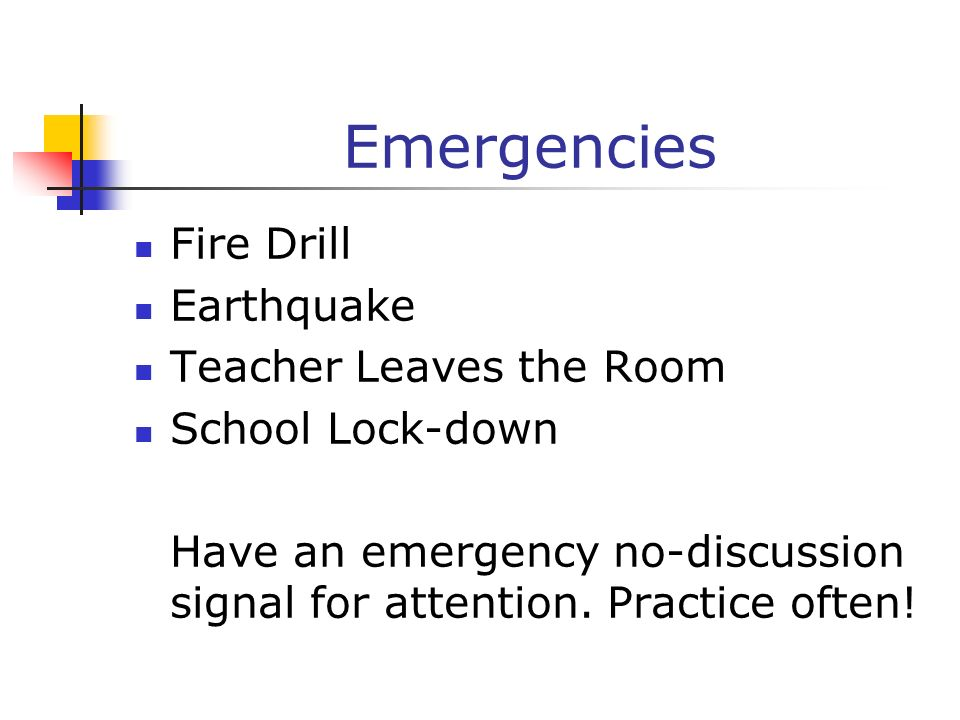 Emergencies Fire Drill Earthquake Teacher Leaves the Room School Lock-down Have an emergency no-discussion signal for attention. Practice often!