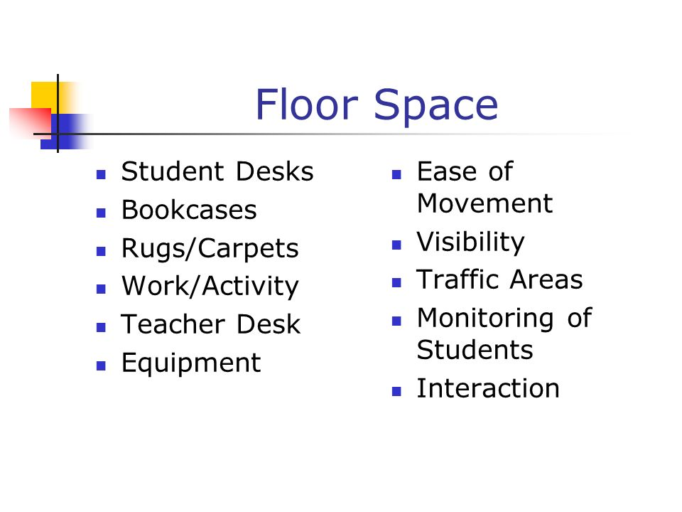 Floor Space Student Desks Bookcases Rugs/Carpets Work/Activity Teacher Desk Equipment Ease of Movement Visibility Traffic Areas Monitoring of Students