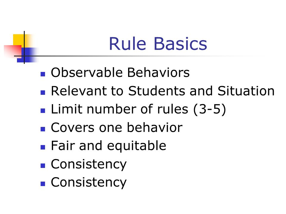 Rule Basics Observable Behaviors Relevant to Students and Situation Limit number of rules (3-5) Covers one behavior Fair and equitable Consistency