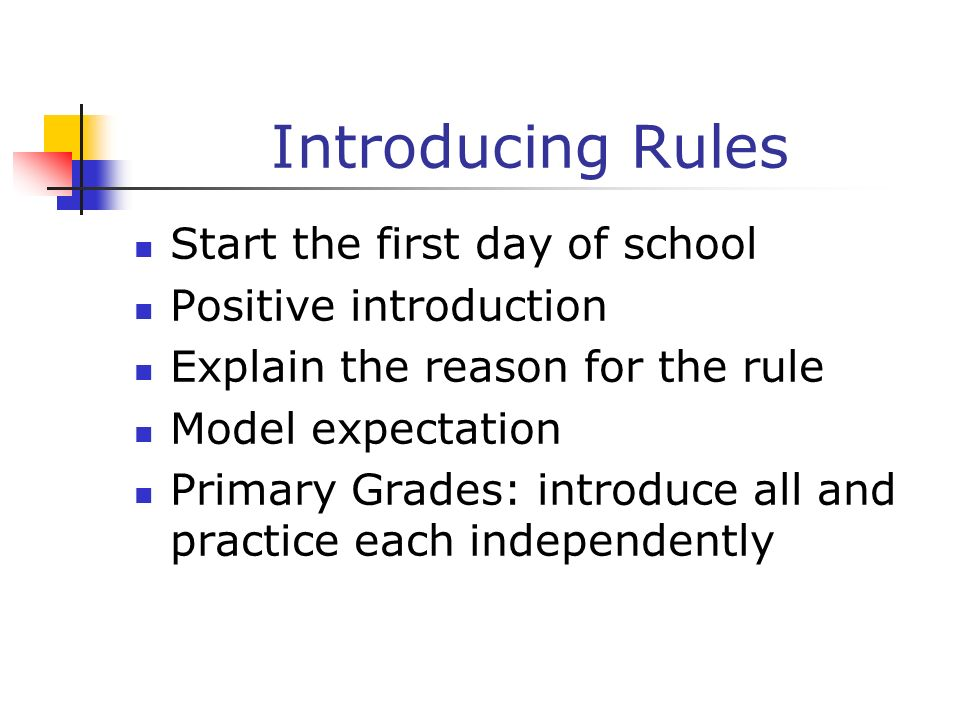 Introducing Rules Start the first day of school Positive introduction Explain the reason for the rule Model expectation Primary Grades: introduce all