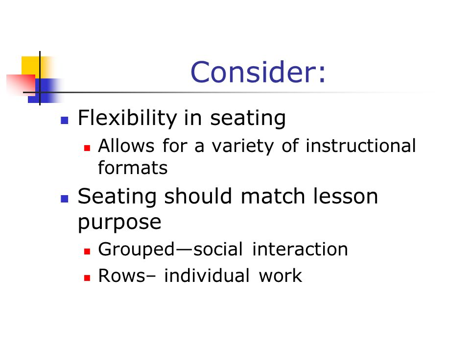 Consider: Flexibility in seating Allows for a variety of instructional formats Seating should match lesson purpose Groupedsocial interaction Rows– ind