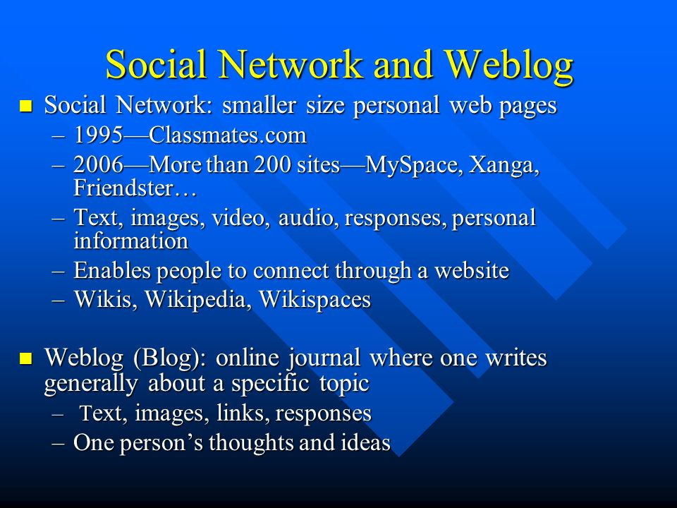 Social Network and Weblog Social Network: smaller size personal web pages Social Network: smaller size personal web pages –1995Classmates.com –2006More than 200 sitesMySpace, Xanga, Friendster… –Text, images, video, audio, responses, personal information –Enables people to connect through a website –Wikis, Wikipedia, Wikispaces Weblog (Blog): online journal where one writes generally about a specific topic Weblog (Blog): online journal where one writes generally about a specific topic – T ext, images, links, responses –One persons thoughts and ideas