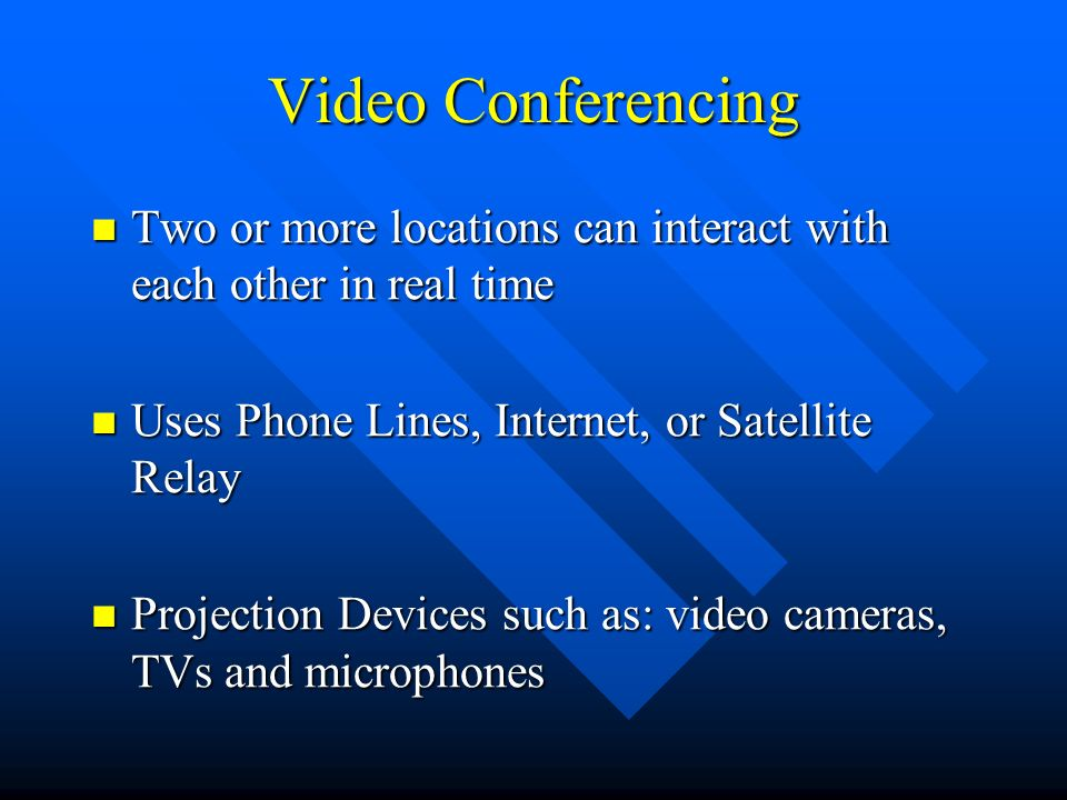 Video Conferencing Two or more locations can interact with each other in real time Two or more locations can interact with each other in real time Use