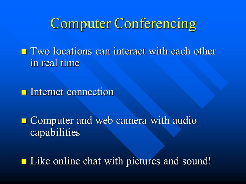 Computer Conferencing Two locations can interact with each other in real time Two locations can interact with each other in real time Internet connection Internet connection Computer and web camera with audio capabilities Computer and web camera with audio capabilities Like online chat with pictures and sound.