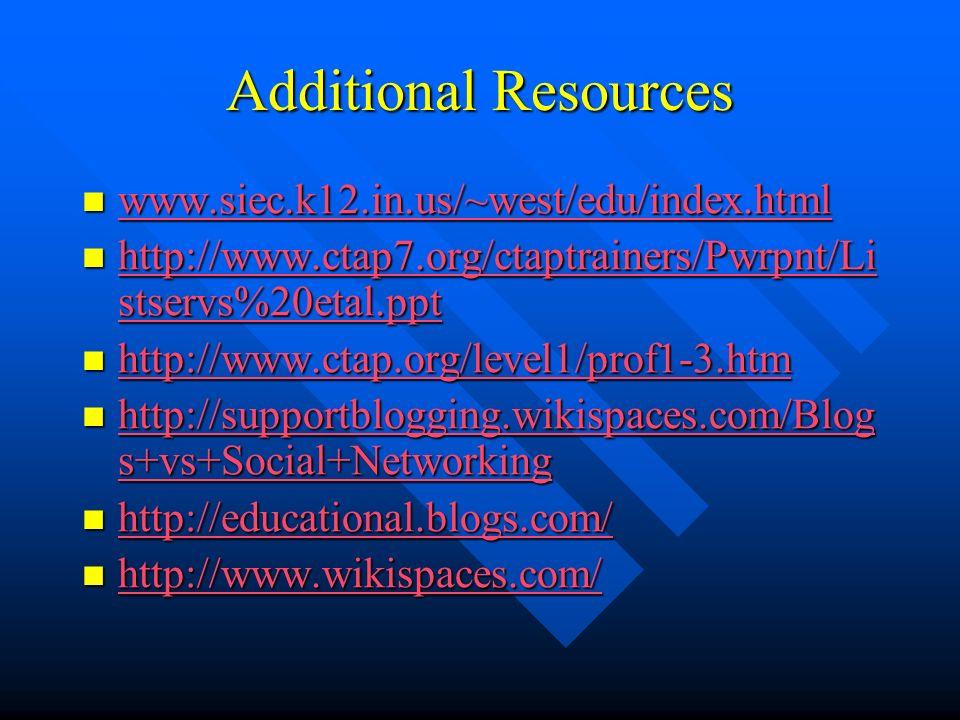 Additional Resources www.siec.k12.in.us/~west/edu/index.html www.siec.k12.in.us/~west/edu/index.html www.siec.k12.in.us/~west/edu/index.html http://www.ctap7.org/ctaptrainers/Pwrpnt/Li stservs%20etal.ppt http://www.ctap7.org/ctaptrainers/Pwrpnt/Li stservs%20etal.ppt http://www.ctap7.org/ctaptrainers/Pwrpnt/Li stservs%20etal.ppt http://www.ctap7.org/ctaptrainers/Pwrpnt/Li stservs%20etal.ppt http://www.ctap.org/level1/prof1-3.htm http://www.ctap.org/level1/prof1-3.htm http://www.ctap.org/level1/prof1-3.htm http://supportblogging.wikispaces.com/Blog s+vs+Social+Networking http://supportblogging.wikispaces.com/Blog s+vs+Social+Networking http://supportblogging.wikispaces.com/Blog s+vs+Social+Networking http://supportblogging.wikispaces.com/Blog s+vs+Social+Networking http://educational.blogs.com/ http://educational.blogs.com/ http://educational.blogs.com/ http://www.wikispaces.com/ http://www.wikispaces.com/ http://www.wikispaces.com/