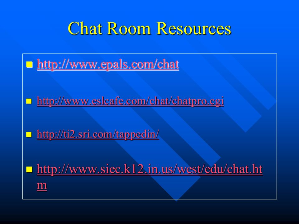 Chat Room Resources http://www.epals.com/chat http://www.epals.com/chat http://www.epals.com/chat http://www.eslcafe.com/chat/chatpro.cgi http://www.eslcafe.com/chat/chatpro.cgi http://www.eslcafe.com/chat/chatpro.cgi http://ti2.sri.com/tappedin/ http://ti2.sri.com/tappedin/ http://ti2.sri.com/tappedin/ http://www.siec.k12.in.us/west/edu/chat.ht m http://www.siec.k12.in.us/west/edu/chat.ht m http://www.siec.k12.in.us/west/edu/chat.ht m http://www.siec.k12.in.us/west/edu/chat.ht m