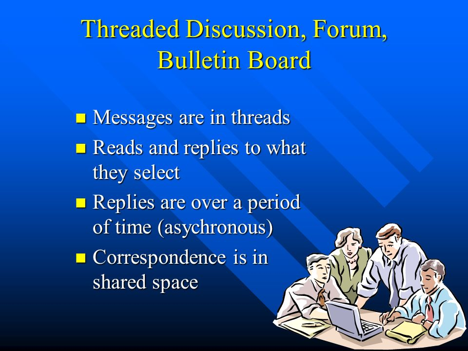 Threaded Discussion, Forum, Bulletin Board Messages are in threads Messages are in threads Reads and replies to what they select Reads and replies to what they select Replies are over a period of time (asychronous) Replies are over a period of time (asychronous) Correspondence is in shared space Correspondence is in shared space