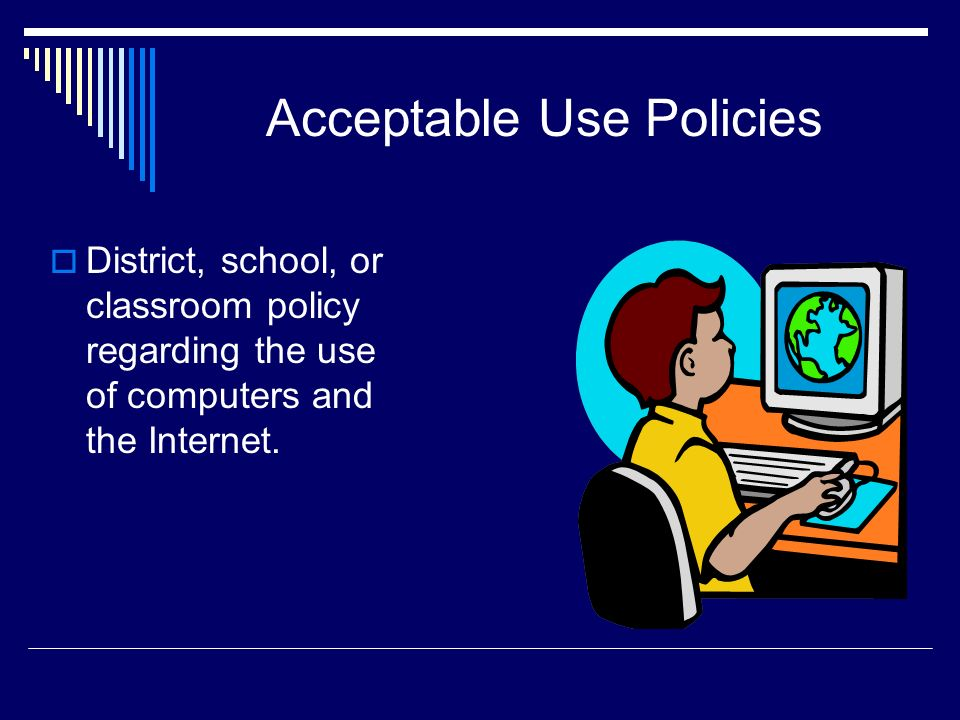 Acceptable Use Policies District, school, or classroom policy regarding the use of computers and the Internet.