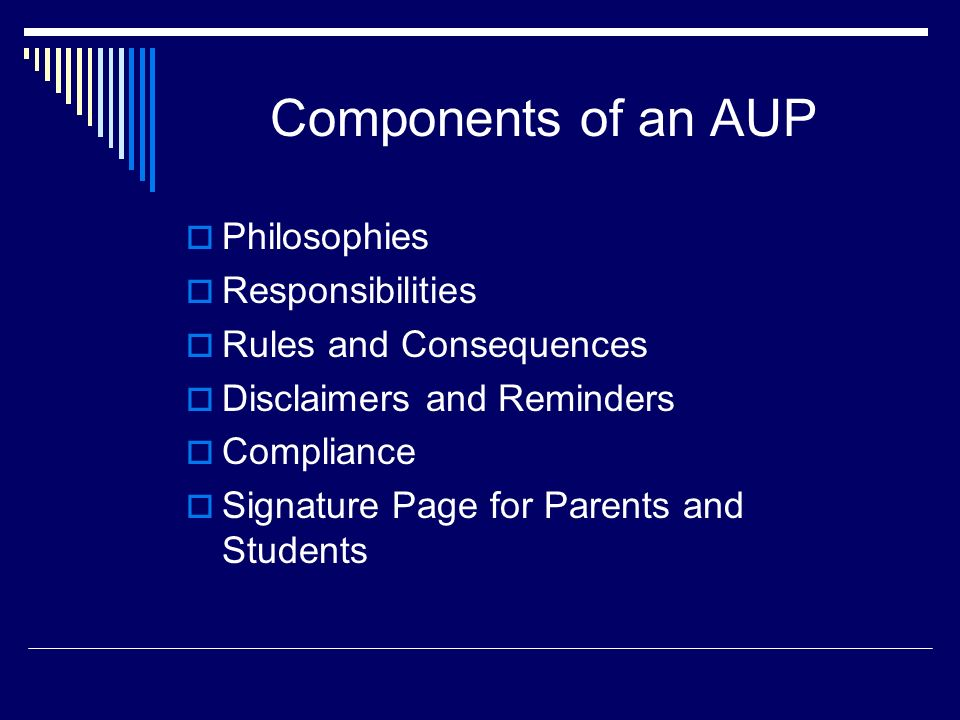 Components of an AUP Philosophies Responsibilities Rules and Consequences Disclaimers and Reminders Compliance Signature Page for Parents and Students