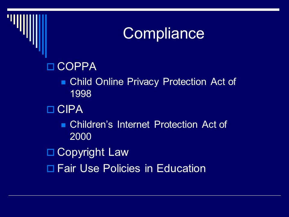 Compliance COPPA Child Online Privacy Protection Act of 1998 CIPA Childrens Internet Protection Act of 2000 Copyright Law Fair Use Policies in Educati
