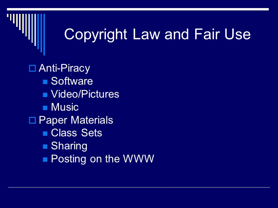 Copyright Law and Fair Use Anti-Piracy Software Video/Pictures Music Paper Materials Class Sets Sharing Posting on the WWW