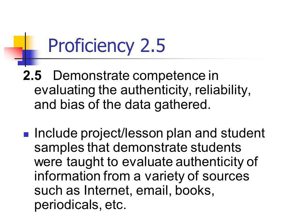 Proficiency 2.5 2.5 Demonstrate competence in evaluating the authenticity, reliability, and bias of the data gathered. Include project/lesson plan and