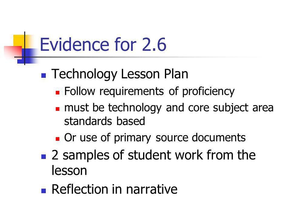 Evidence for 2.6 Technology Lesson Plan Follow requirements of proficiency must be technology and core subject area standards based Or use of primary
