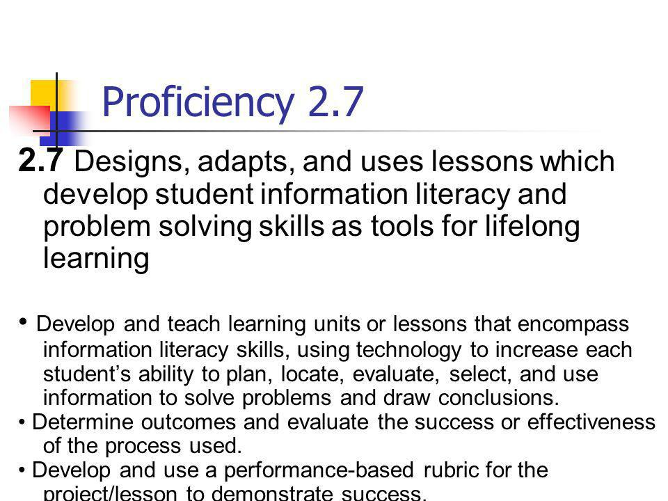 Proficiency 2.7 2.7 Designs, adapts, and uses lessons which develop student information literacy and problem solving skills as tools for lifelong lear