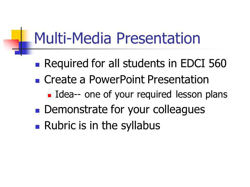Multi-Media Presentation Required for all students in EDCI 560 Create a PowerPoint Presentation Idea-- one of your required lesson plans Demonstrate f