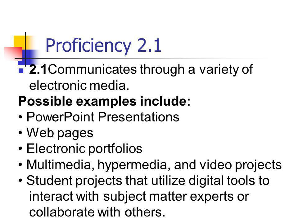 Proficiency 2.1 2.1Communicates through a variety of electronic media. Possible examples include: PowerPoint Presentations Web pages Electronic portfo