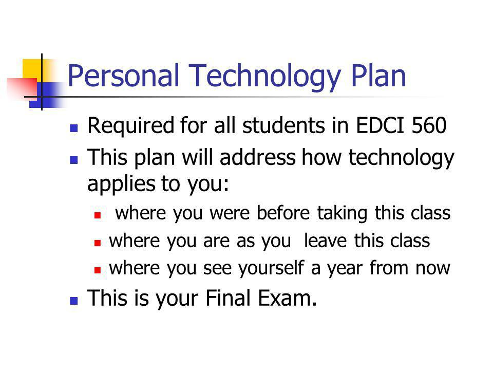 Personal Technology Plan Required for all students in EDCI 560 This plan will address how technology applies to you: where you were before taking this