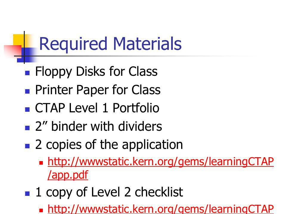 Required Materials Floppy Disks for Class Printer Paper for Class CTAP Level 1 Portfolio 2 binder with dividers 2 copies of the application http://www