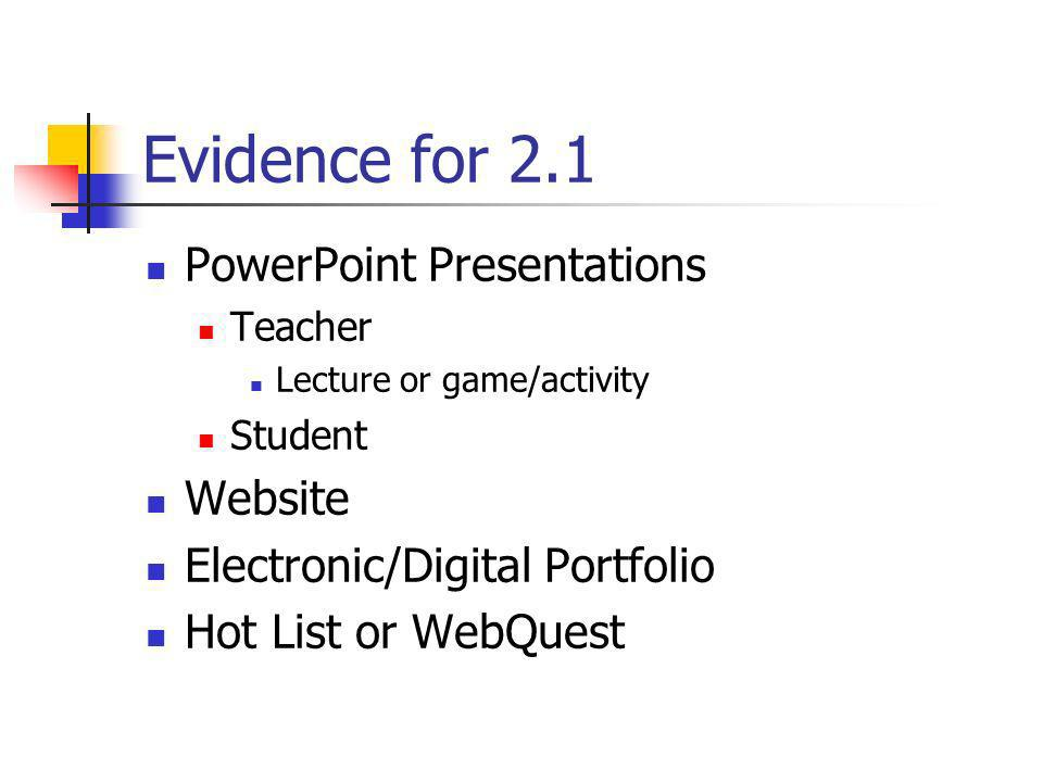 Evidence for 2.1 PowerPoint Presentations Teacher Lecture or game/activity Student Website Electronic/Digital Portfolio Hot List or WebQuest