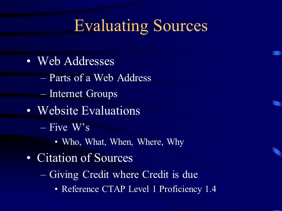 Evaluating Sources Web Addresses –Parts of a Web Address –Internet Groups Website Evaluations –Five Ws Who, What, When, Where, Why Citation of Sources