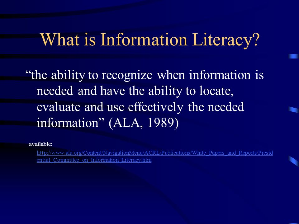 What is Information Literacy? the ability to recognize when information is needed and have the ability to locate, evaluate and use effectively the nee