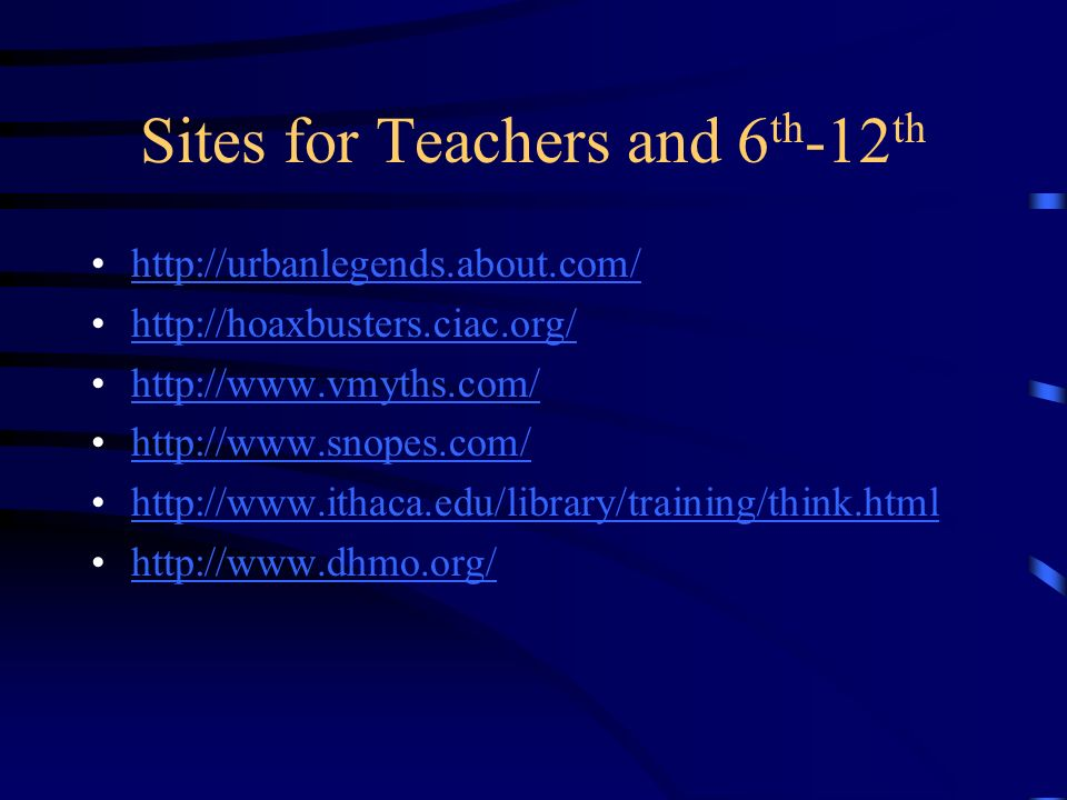 Sites for Teachers and 6 th -12 th http://urbanlegends.about.com/ http://hoaxbusters.ciac.org/ http://www.vmyths.com/ http://www.snopes.com/ http://ww