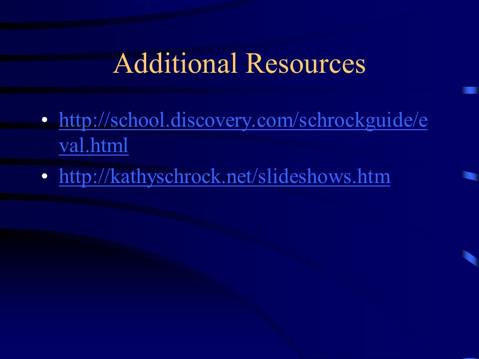 Additional Resources http://school.discovery.com/schrockguide/e val.htmlhttp://school.discovery.com/schrockguide/e val.html http://kathyschrock.net/slideshows.htm