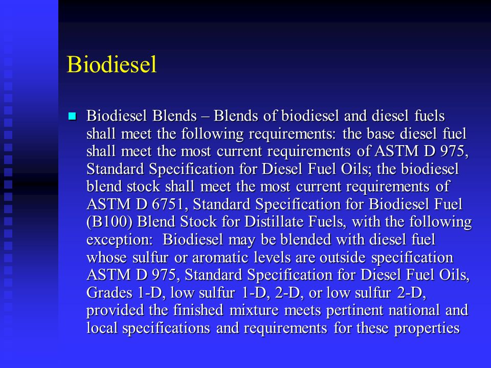 Biodiesel Biodiesel Blends – Blends of biodiesel and diesel fuels shall meet the following requirements: the base diesel fuel shall meet the most current requirements of ASTM D 975, Standard Specification for Diesel Fuel Oils; the biodiesel blend stock shall meet the most current requirements of ASTM D 6751, Standard Specification for Biodiesel Fuel (B100) Blend Stock for Distillate Fuels, with the following exception: Biodiesel may be blended with diesel fuel whose sulfur or aromatic levels are outside specification ASTM D 975, Standard Specification for Diesel Fuel Oils, Grades 1-D, low sulfur 1-D, 2-D, or low sulfur 2-D, provided the finished mixture meets pertinent national and local specifications and requirements for these properties Biodiesel Blends – Blends of biodiesel and diesel fuels shall meet the following requirements: the base diesel fuel shall meet the most current requirements of ASTM D 975, Standard Specification for Diesel Fuel Oils; the biodiesel blend stock shall meet the most current requirements of ASTM D 6751, Standard Specification for Biodiesel Fuel (B100) Blend Stock for Distillate Fuels, with the following exception: Biodiesel may be blended with diesel fuel whose sulfur or aromatic levels are outside specification ASTM D 975, Standard Specification for Diesel Fuel Oils, Grades 1-D, low sulfur 1-D, 2-D, or low sulfur 2-D, provided the finished mixture meets pertinent national and local specifications and requirements for these properties