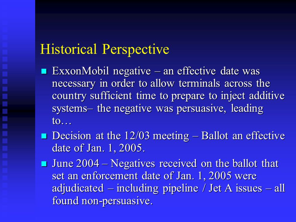Historical Perspective ExxonMobil negative – an effective date was necessary in order to allow terminals across the country sufficient time to prepare to inject additive systems– the negative was persuasive, leading to… ExxonMobil negative – an effective date was necessary in order to allow terminals across the country sufficient time to prepare to inject additive systems– the negative was persuasive, leading to… Decision at the 12/03 meeting – Ballot an effective date of Jan.