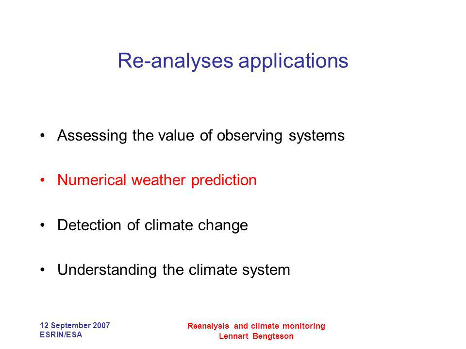 12 September 2007 ESRIN/ESA Reanalysis and climate monitoring Lennart Bengtsson Re-analyses applications Assessing the value of observing systems Nume