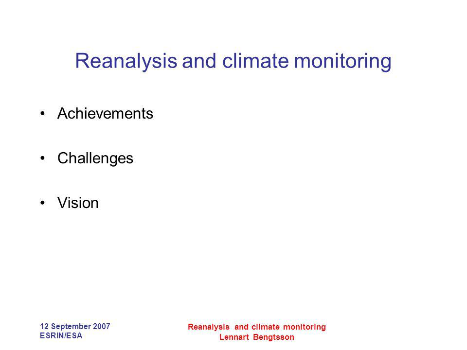 12 September 2007 ESRIN/ESA Reanalysis and climate monitoring Lennart Bengtsson Reanalysis and climate monitoring Achievements Challenges Vision
