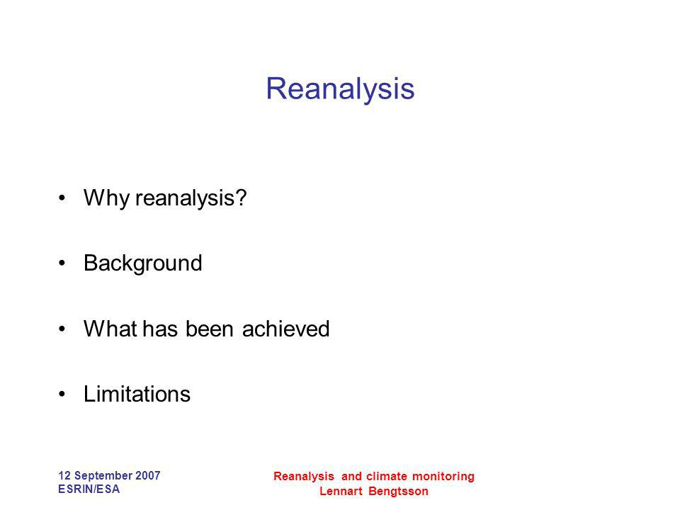 12 September 2007 ESRIN/ESA Reanalysis and climate monitoring Lennart Bengtsson Reanalysis Why reanalysis? Background What has been achieved Limitatio
