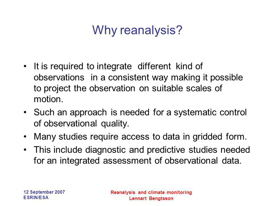 12 September 2007 ESRIN/ESA Reanalysis and climate monitoring Lennart Bengtsson Why reanalysis? It is required to integrate different kind of observat