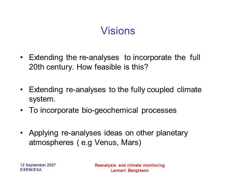 12 September 2007 ESRIN/ESA Reanalysis and climate monitoring Lennart Bengtsson Visions Extending the re-analyses to incorporate the full 20th century