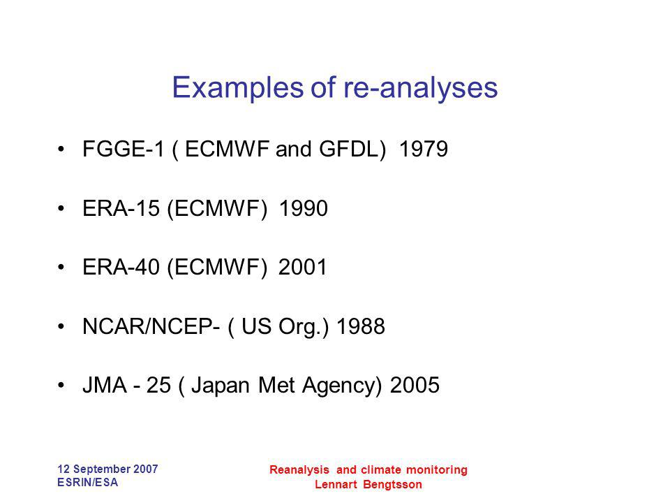 12 September 2007 ESRIN/ESA Reanalysis and climate monitoring Lennart Bengtsson Examples of re-analyses FGGE-1 ( ECMWF and GFDL) 1979 ERA-15 (ECMWF) 1